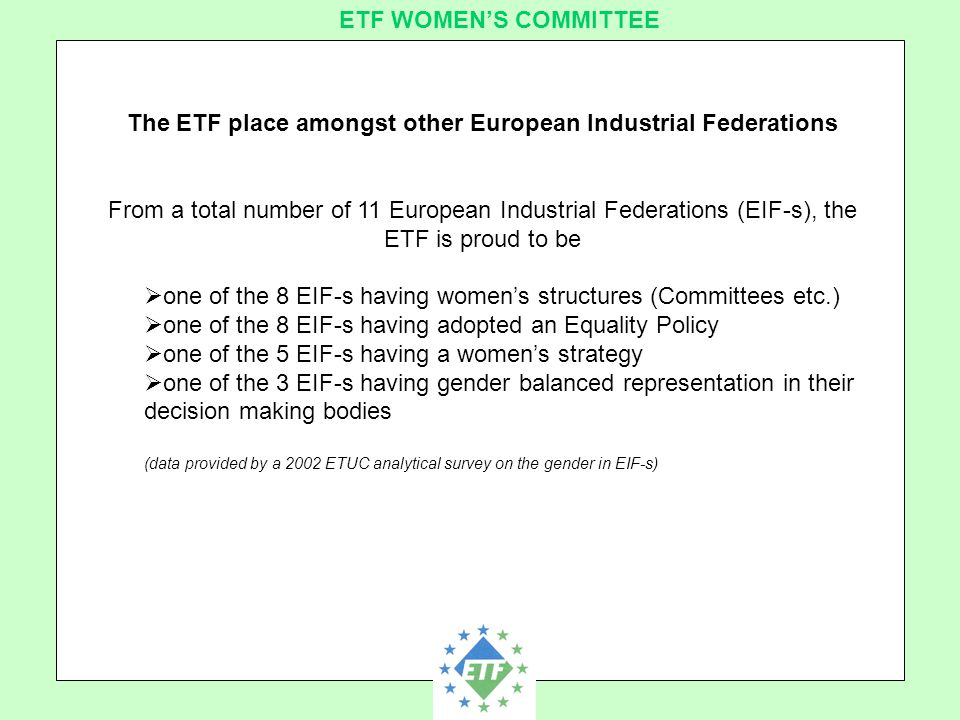 European Transport Workers´ Federation ETF WOMEN'S COMMITTEE The ETF place amongst other European Industrial Federations From a total number of 11 European Industrial Federations (EIF-s), the ETF is proud to be  one of the 8 EIF-s having women's structures (Committees etc.)  one of the 8 EIF-s having adopted an Equality Policy  one of the 5 EIF-s having a women's strategy  one of the 3 EIF-s having gender balanced representation in their decision making bodies (data provided by a 2002 ETUC analytical survey on the gender in EIF-s)