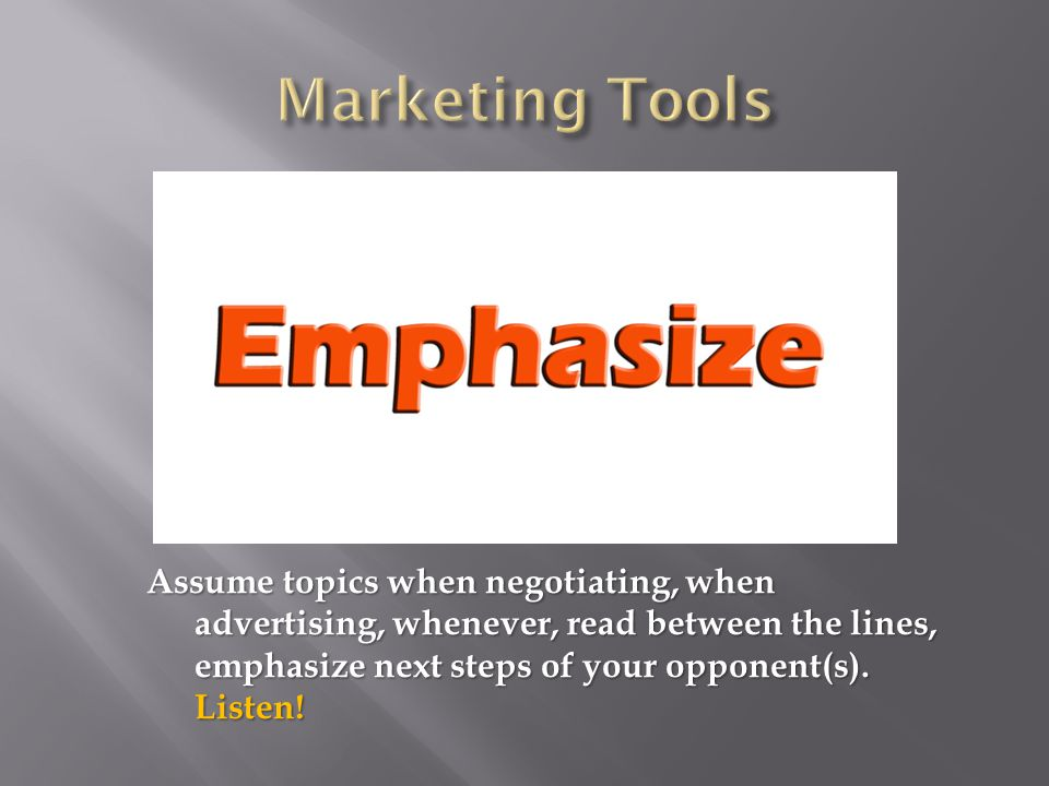 Assume topics when negotiating, when advertising, whenever, read between the lines, emphasize next steps of your opponent(s).