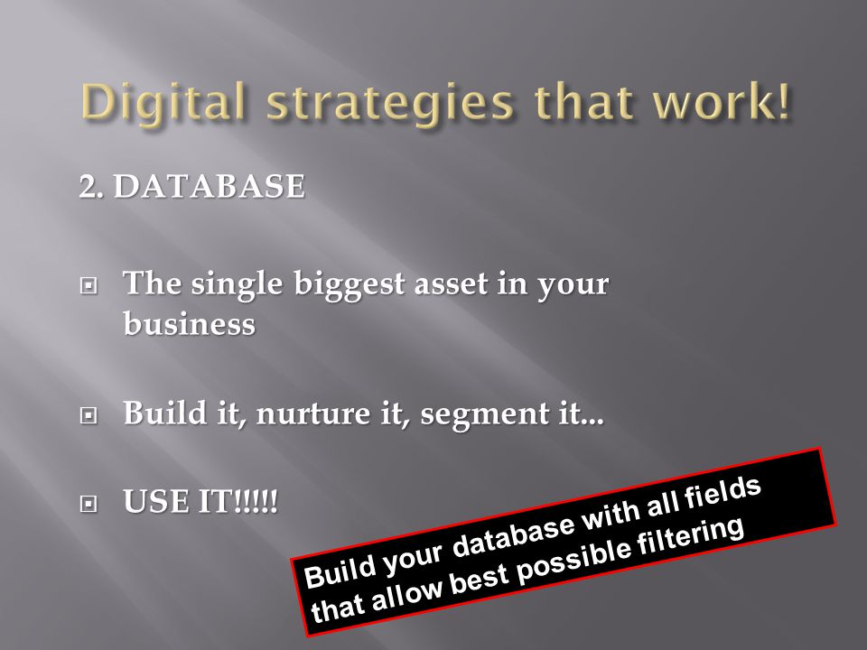 2. DATABASE  The single biggest asset in your business  Build it, nurture it, segment it...