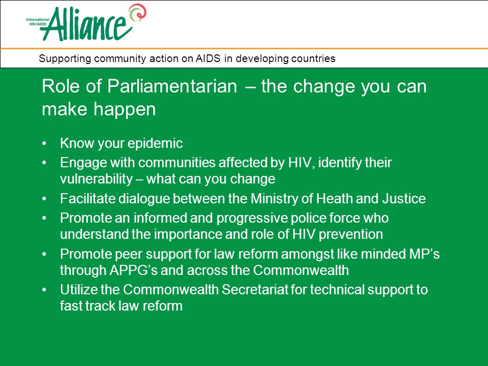 Supporting community action on AIDS in developing countries Role of Parliamentarian – the change you can make happen Know your epidemic Engage with communities affected by HIV, identify their vulnerability – what can you change Facilitate dialogue between the Ministry of Heath and Justice Promote an informed and progressive police force who understand the importance and role of HIV prevention Promote peer support for law reform amongst like minded MP's through APPG's and across the Commonwealth Utilize the Commonwealth Secretariat for technical support to fast track law reform