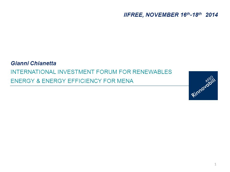 1 IIFREE, NOVEMBER 16 th -18 th 2014 INTERNATIONAL INVESTMENT FORUM FOR RENEWABLES ENERGY & ENERGY EFFICIENCY FOR MENA Gianni Chianetta