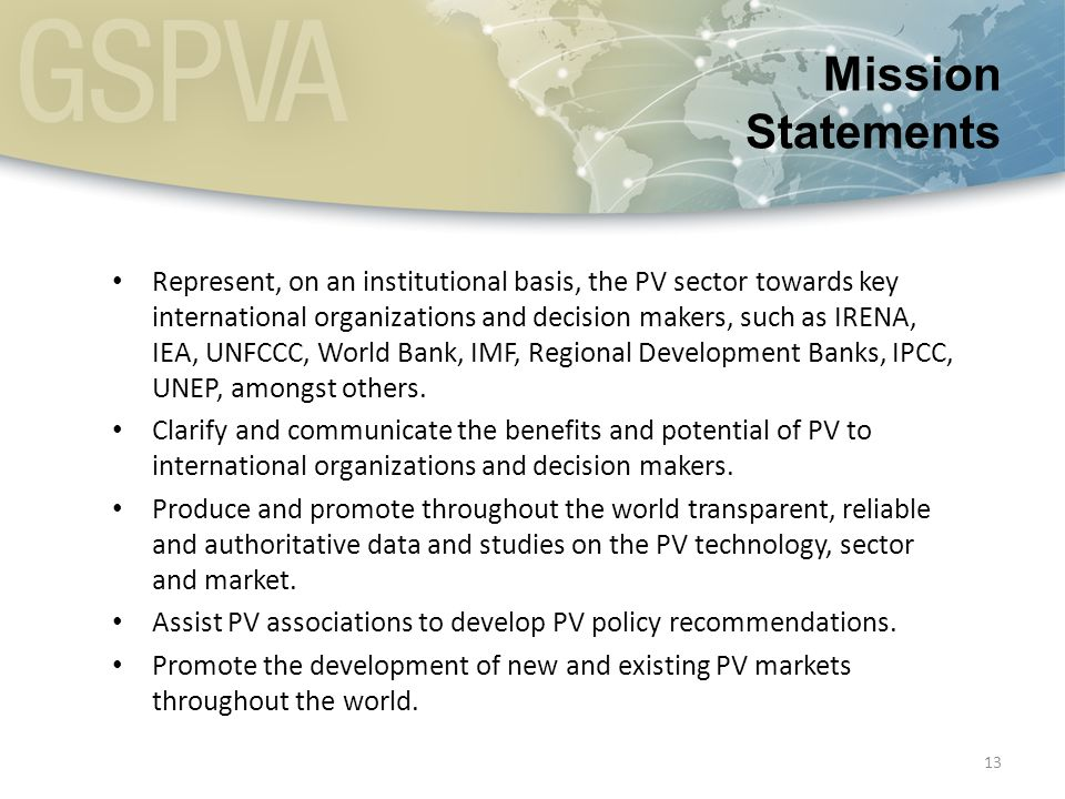 13 Represent, on an institutional basis, the PV sector towards key international organizations and decision makers, such as IRENA, IEA, UNFCCC, World Bank, IMF, Regional Development Banks, IPCC, UNEP, amongst others.
