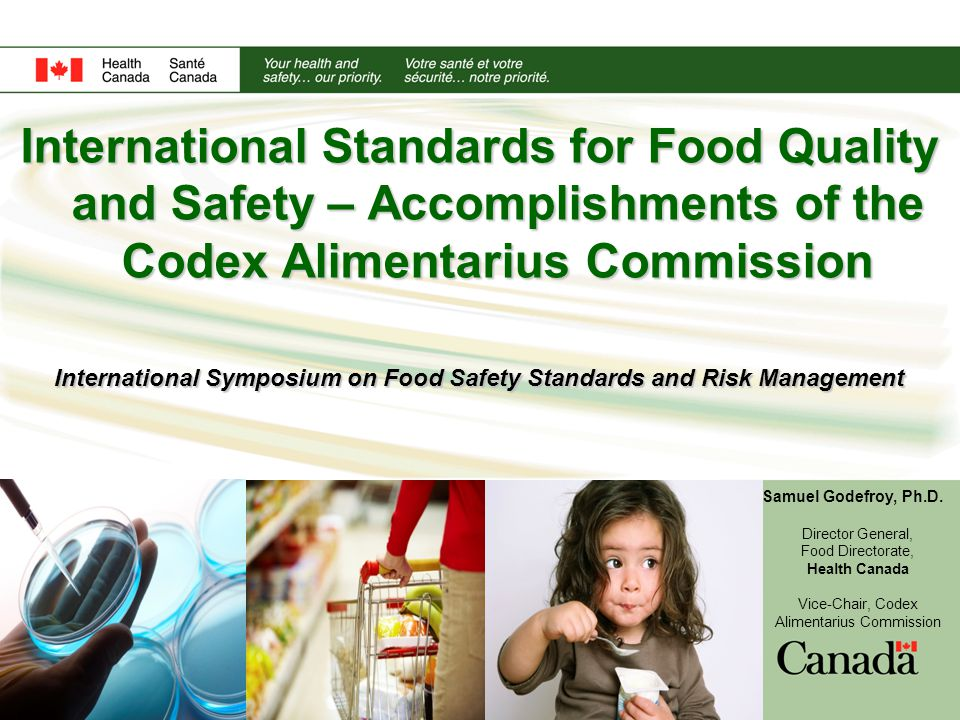 International Standards for Food Quality and Safety – Accomplishments of the Codex Alimentarius Commission International Symposium on Food Safety Standards and Risk Management Samuel Godefroy, Ph.D.