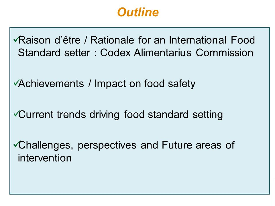 2 Outline Raison d'être / Rationale for an International Food Standard setter : Codex Alimentarius Commission Achievements / Impact on food safety Current trends driving food standard setting Challenges, perspectives and Future areas of intervention