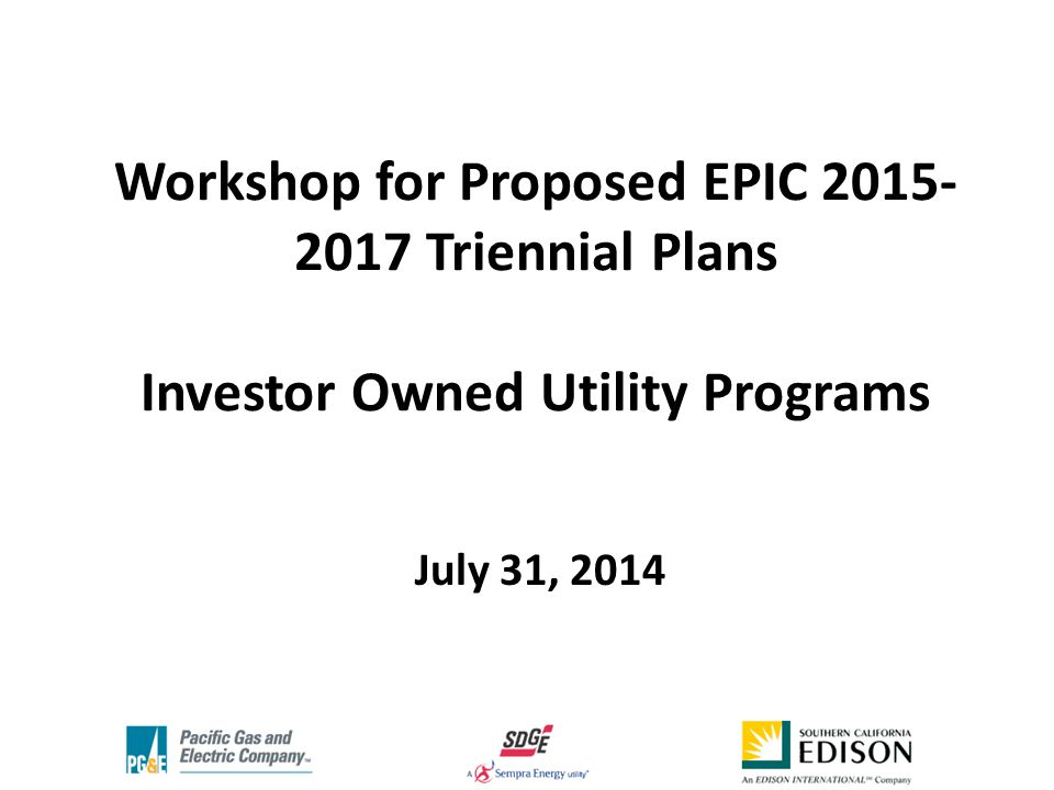 Workshop for Proposed EPIC Triennial Plans Investor Owned Utility Programs July 31, 2014