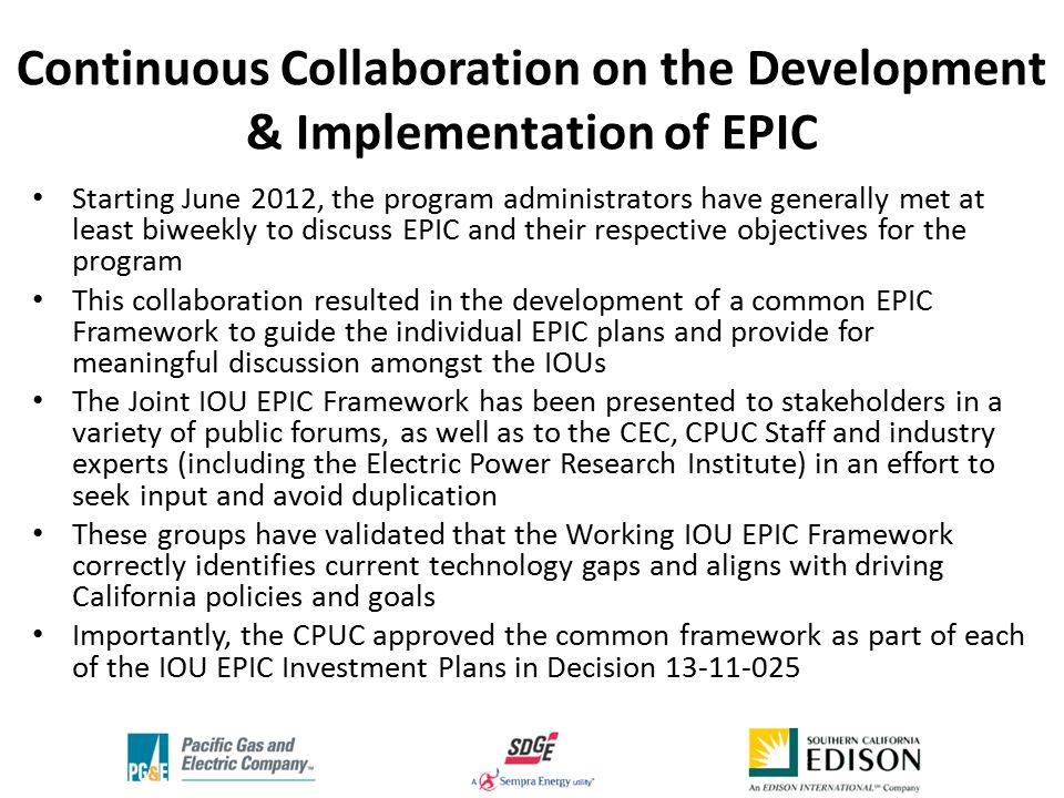 Continuous Collaboration on the Development & Implementation of EPIC Starting June 2012, the program administrators have generally met at least biweekly to discuss EPIC and their respective objectives for the program This collaboration resulted in the development of a common EPIC Framework to guide the individual EPIC plans and provide for meaningful discussion amongst the IOUs The Joint IOU EPIC Framework has been presented to stakeholders in a variety of public forums, as well as to the CEC, CPUC Staff and industry experts (including the Electric Power Research Institute) in an effort to seek input and avoid duplication These groups have validated that the Working IOU EPIC Framework correctly identifies current technology gaps and aligns with driving California policies and goals Importantly, the CPUC approved the common framework as part of each of the IOU EPIC Investment Plans in Decision