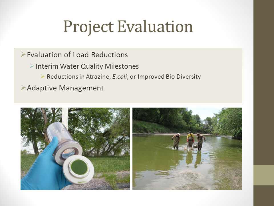 Project Evaluation  Evaluation of Load Reductions  Interim Water Quality Milestones  Reductions in Atrazine, E.coli, or Improved Bio Diversity  Adaptive Management