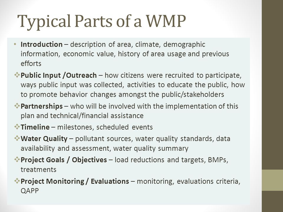 Typical Parts of a WMP Introduction – description of area, climate, demographic information, economic value, history of area usage and previous efforts  Public Input /Outreach – how citizens were recruited to participate, ways public input was collected, activities to educate the public, how to promote behavior changes amongst the public/stakeholders  Partnerships – who will be involved with the implementation of this plan and technical/financial assistance  Timeline – milestones, scheduled events  Water Quality – pollutant sources, water quality standards, data availability and assessment, water quality summary  Project Goals / Objectives – load reductions and targets, BMPs, treatments  Project Monitoring / Evaluations – monitoring, evaluations criteria, QAPP