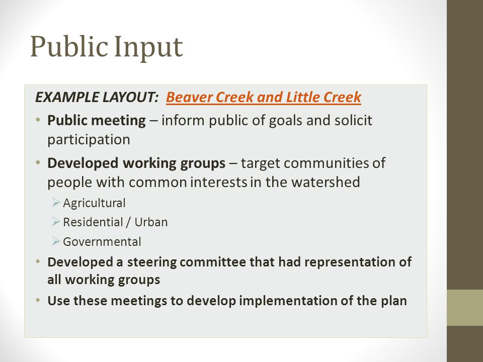 Public Input EXAMPLE LAYOUT: Beaver Creek and Little CreekBeaver Creek and Little Creek Public meeting – inform public of goals and solicit participation Developed working groups – target communities of people with common interests in the watershed  Agricultural  Residential / Urban  Governmental Developed a steering committee that had representation of all working groups Use these meetings to develop implementation of the plan