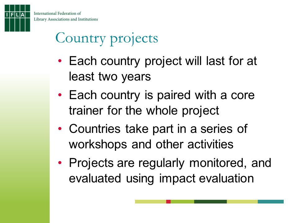 Each country project will last for at least two years Each country is paired with a core trainer for the whole project Countries take part in a series of workshops and other activities Projects are regularly monitored, and evaluated using impact evaluation Country projects