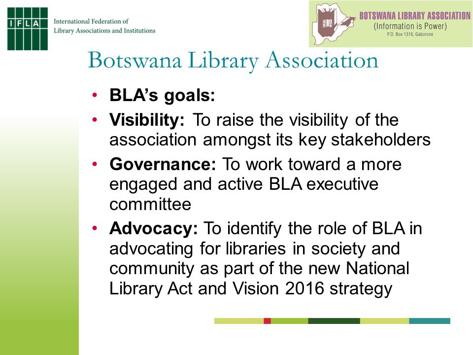 BLA's goals: Visibility: To raise the visibility of the association amongst its key stakeholders Governance: To work toward a more engaged and active BLA executive committee Advocacy: To identify the role of BLA in advocating for libraries in society and community as part of the new National Library Act and Vision 2016 strategy Botswana Library Association