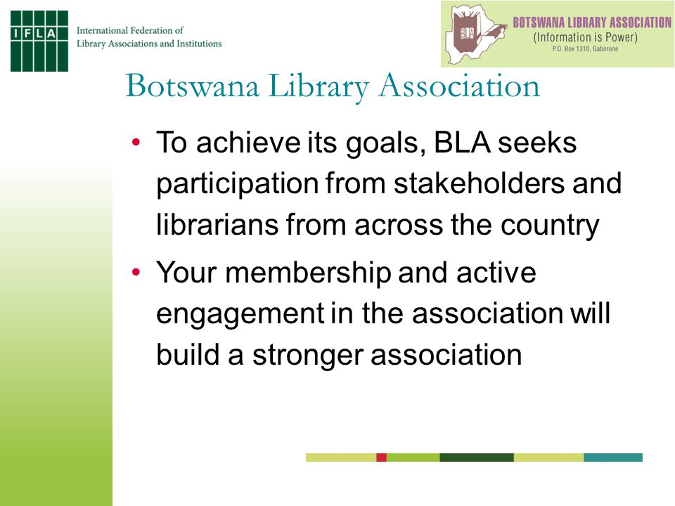 To achieve its goals, BLA seeks participation from stakeholders and librarians from across the country Your membership and active engagement in the association will build a stronger association Botswana Library Association