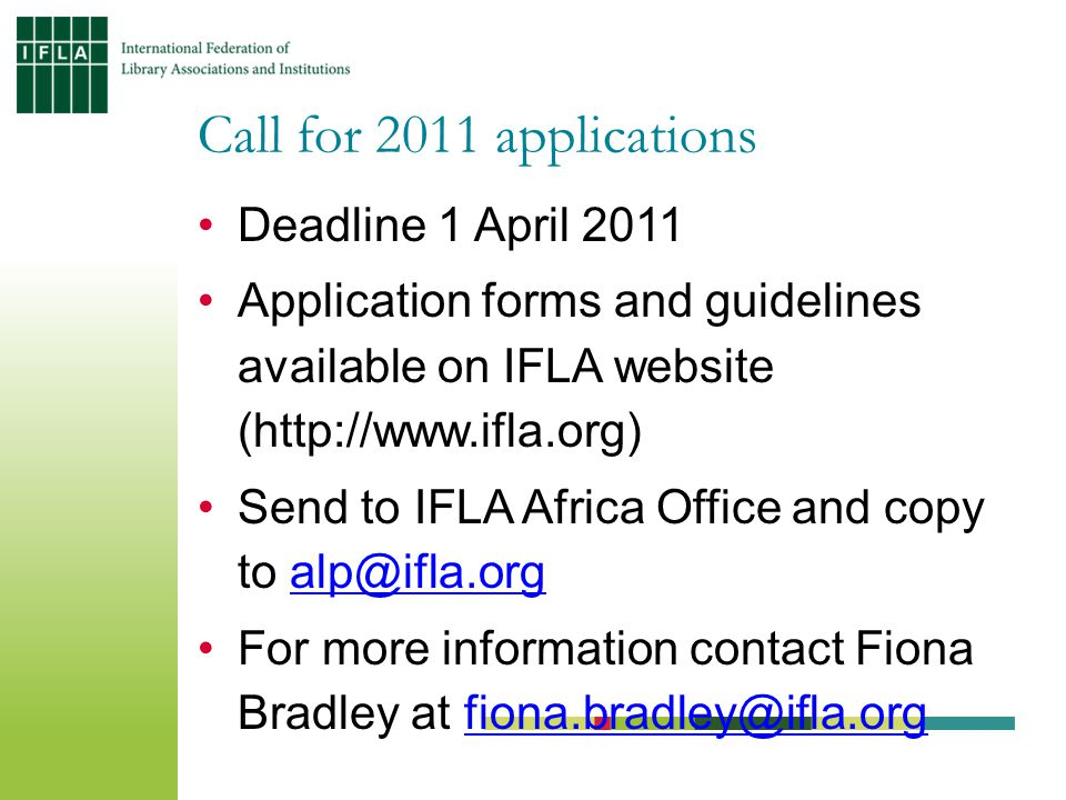 Deadline 1 April 2011 Application forms and guidelines available on IFLA website (  Send to IFLA Africa Office and copy to For more information contact Fiona Bradley at Call for 2011 applications