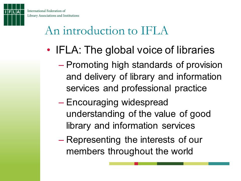 IFLA: The global voice of libraries –Promoting high standards of provision and delivery of library and information services and professional practice –Encouraging widespread understanding of the value of good library and information services –Representing the interests of our members throughout the world An introduction to IFLA