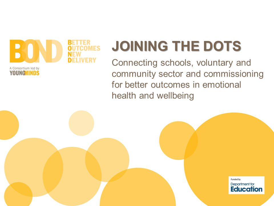 JOINING THE DOTS Connecting schools, voluntary and community sector and commissioning for better outcomes in emotional health and wellbeing