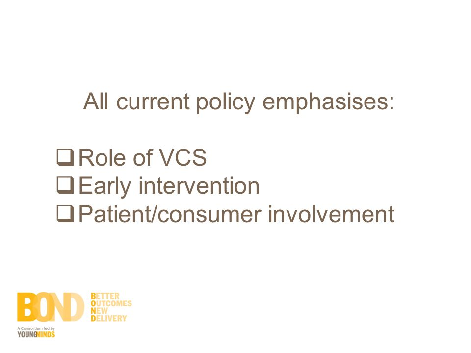 All current policy emphasises:  Role of VCS  Early intervention  Patient/consumer involvement
