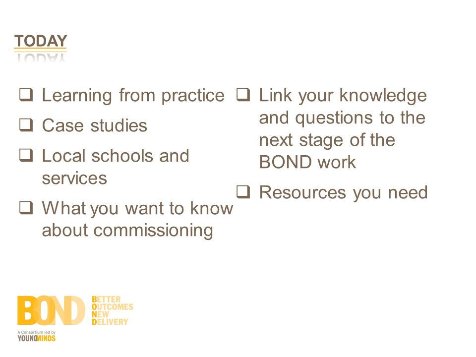  Learning from practice  Case studies  Local schools and services  What you want to know about commissioning  Link your knowledge and questions to the next stage of the BOND work  Resources you need