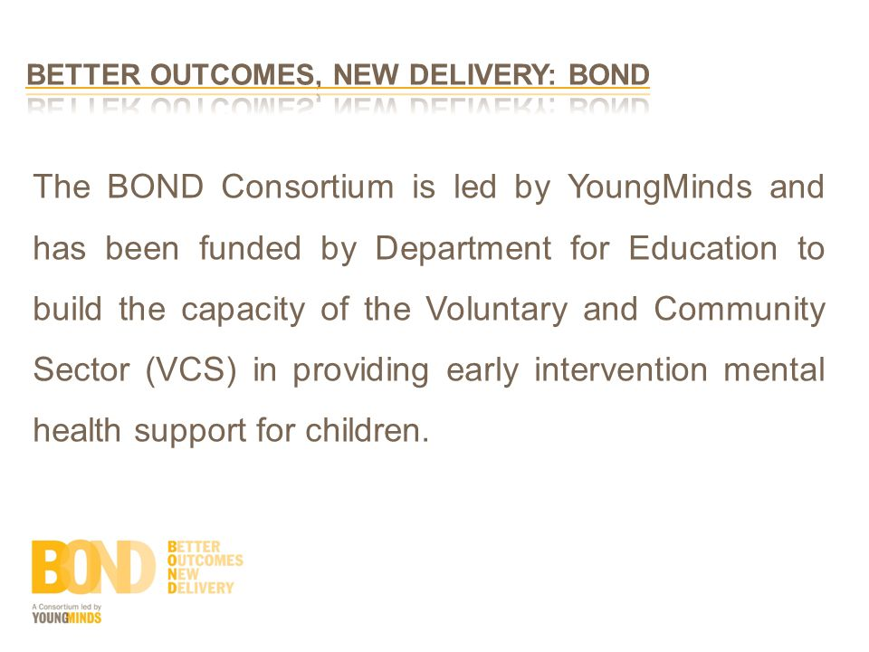 The BOND Consortium is led by YoungMinds and has been funded by Department for Education to build the capacity of the Voluntary and Community Sector (VCS) in providing early intervention mental health support for children.