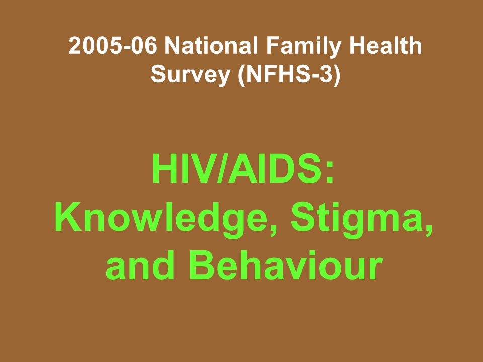National Family Health Survey (NFHS-3) HIV/AIDS: Knowledge, Stigma, and Behaviour