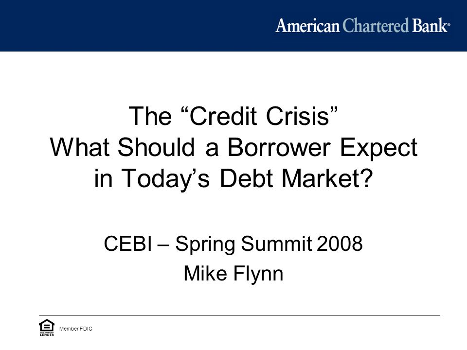The Credit Crisis What Should a Borrower Expect in Today's Debt Market.