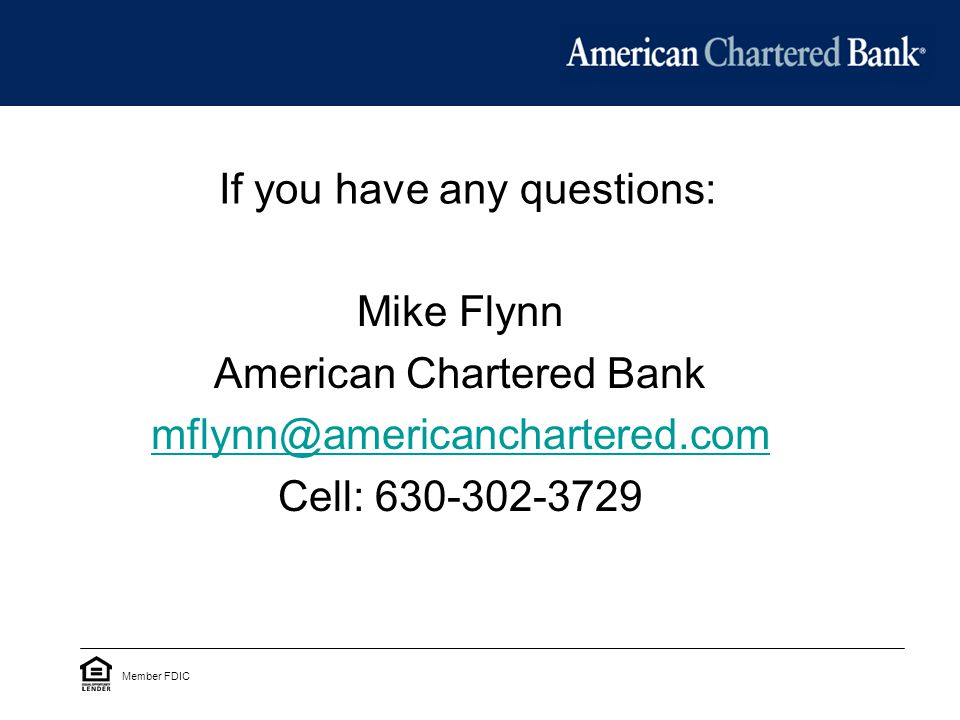 If you have any questions: Mike Flynn American Chartered Bank Cell: Member FDIC