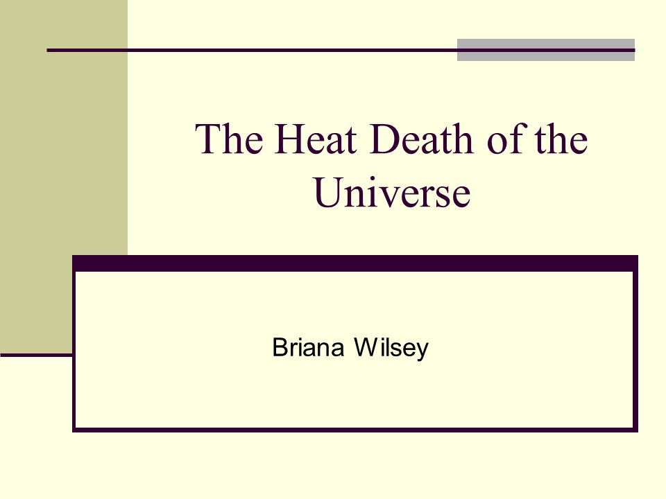 The Heat Death Of The Universe Briana Wilsey The End Of The Universe There Are Two Main Theories Regarding The End Of The Universe The Big Crunch Occurs Ppt Download