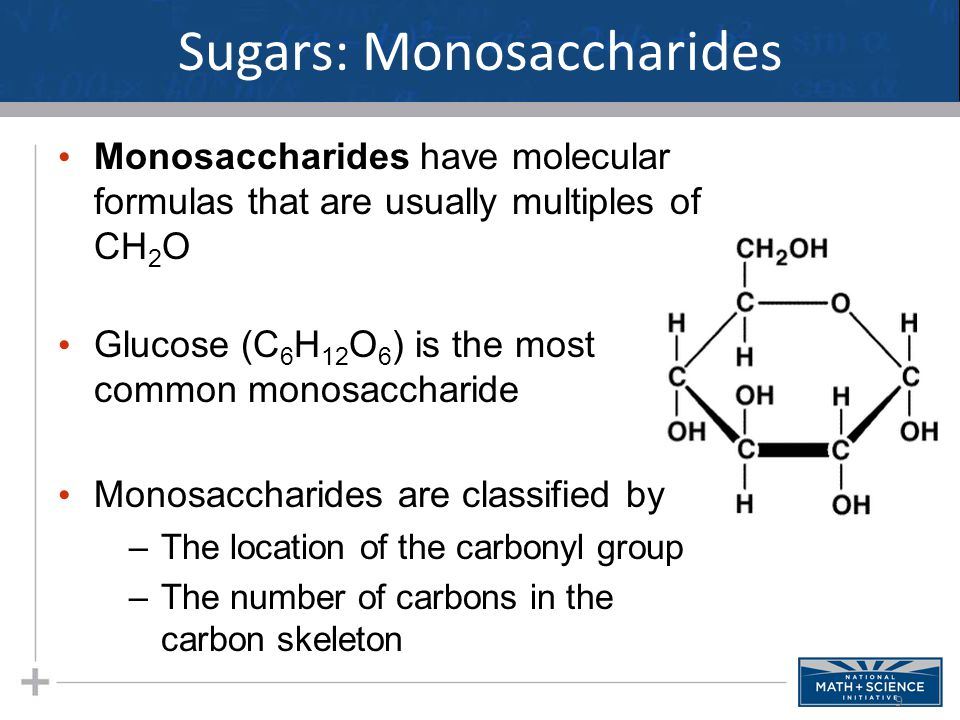 Sugars: Monosaccharides Monosaccharides have molecular formulas that are usually multiples of CH 2 O Glucose (C 6 H 12 O 6 ) is the most common monosaccharide Monosaccharides are classified by –The location of the carbonyl group –The number of carbons in the carbon skeleton 9