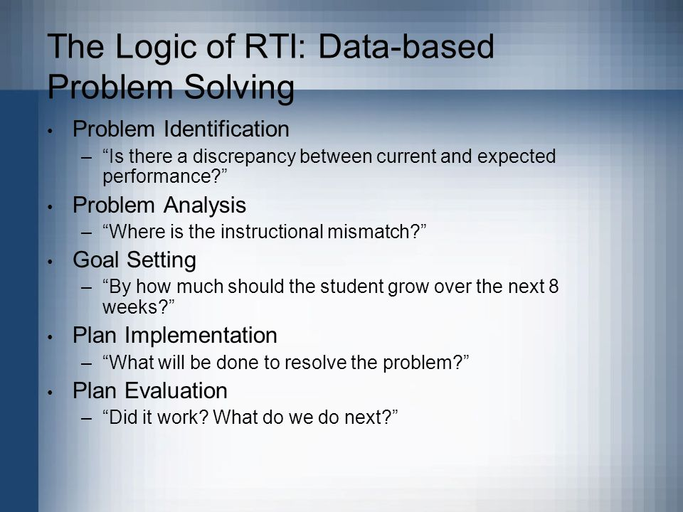 The Logic of RTI: Data-based Problem Solving Problem Identification – Is there a discrepancy between current and expected performance Problem Analysis – Where is the instructional mismatch Goal Setting – By how much should the student grow over the next 8 weeks Plan Implementation – What will be done to resolve the problem Plan Evaluation – Did it work.