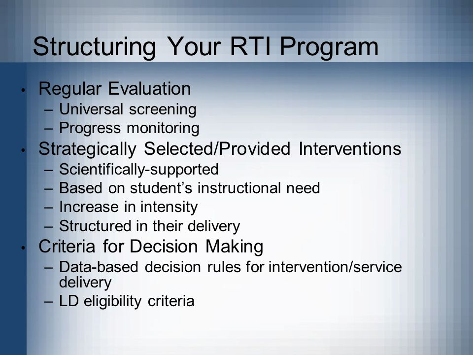 Structuring Your RTI Program Regular Evaluation –Universal screening –Progress monitoring Strategically Selected/Provided Interventions –Scientifically-supported –Based on student's instructional need –Increase in intensity –Structured in their delivery Criteria for Decision Making –Data-based decision rules for intervention/service delivery –LD eligibility criteria