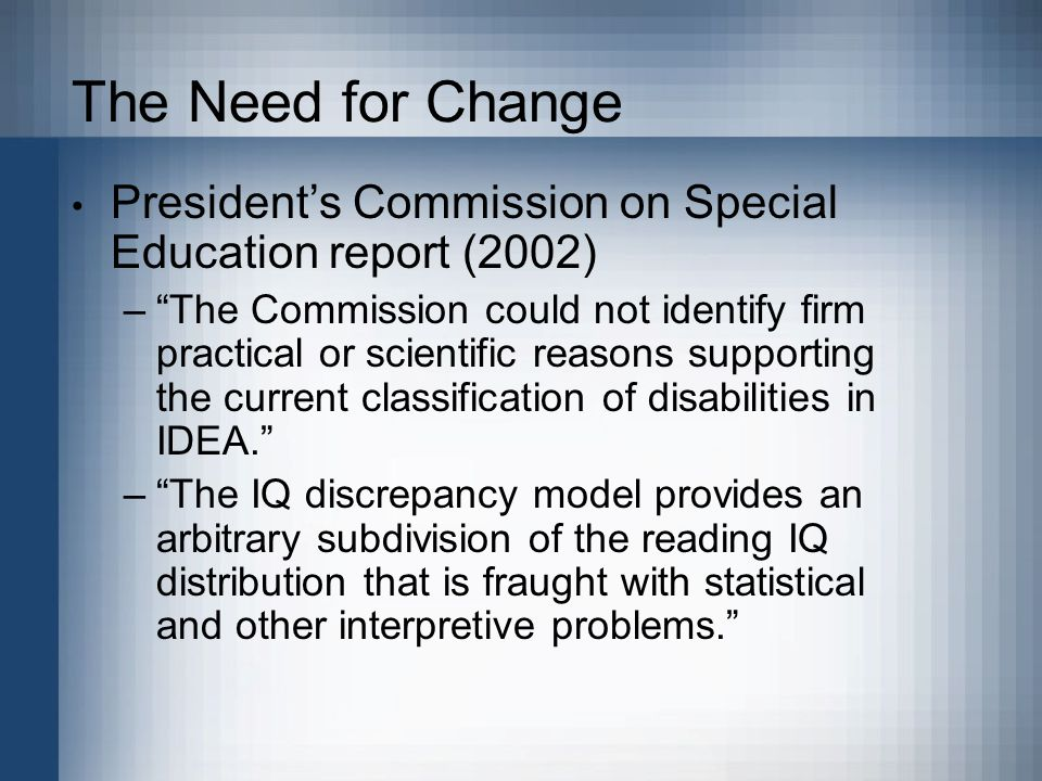 The Need for Change President's Commission on Special Education report (2002) – The Commission could not identify firm practical or scientific reasons supporting the current classification of disabilities in IDEA. – The IQ discrepancy model provides an arbitrary subdivision of the reading IQ distribution that is fraught with statistical and other interpretive problems.