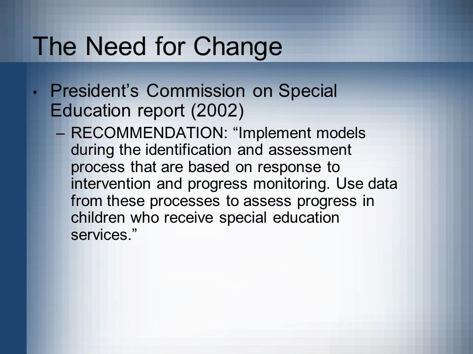 The Need for Change President's Commission on Special Education report (2002) –RECOMMENDATION: Implement models during the identification and assessment process that are based on response to intervention and progress monitoring.