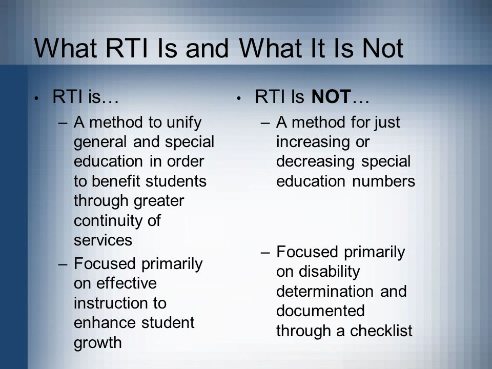 What RTI Is and What It Is Not RTI is… –A method to unify general and special education in order to benefit students through greater continuity of services –Focused primarily on effective instruction to enhance student growth RTI Is NOT… –A method for just increasing or decreasing special education numbers –Focused primarily on disability determination and documented through a checklist