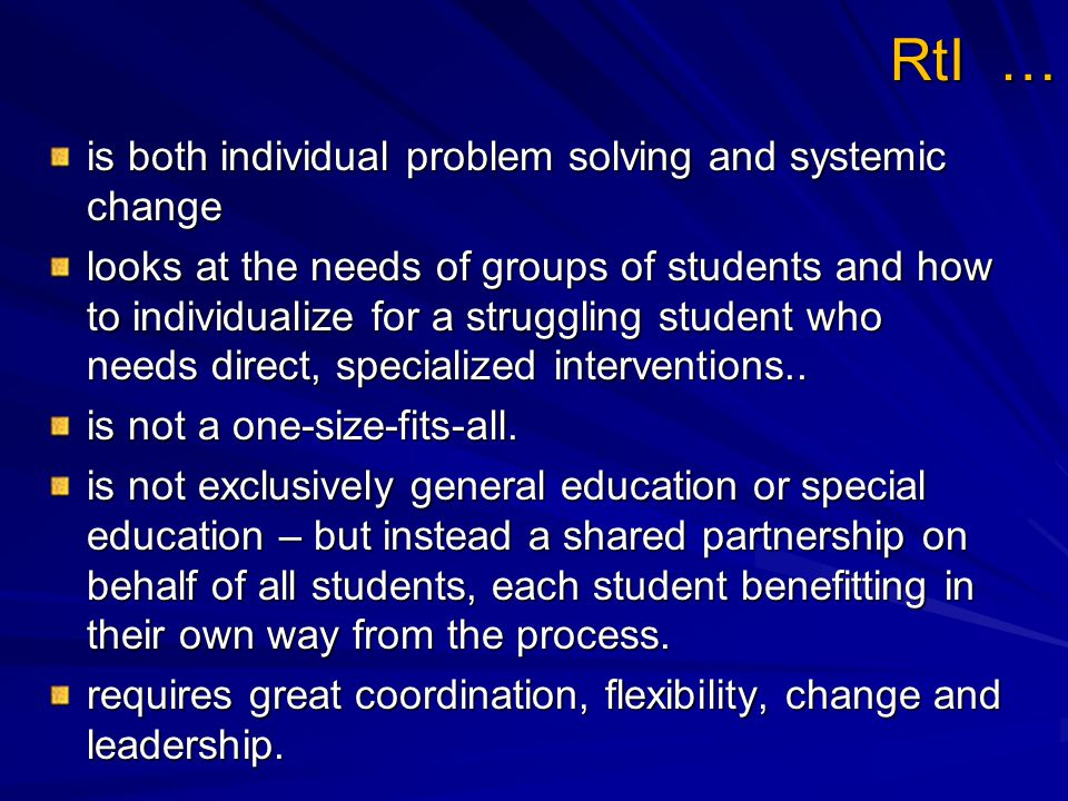 RtI … is both individual problem solving and systemic change looks at the needs of groups of students and how to individualize for a struggling student who needs direct, specialized interventions..