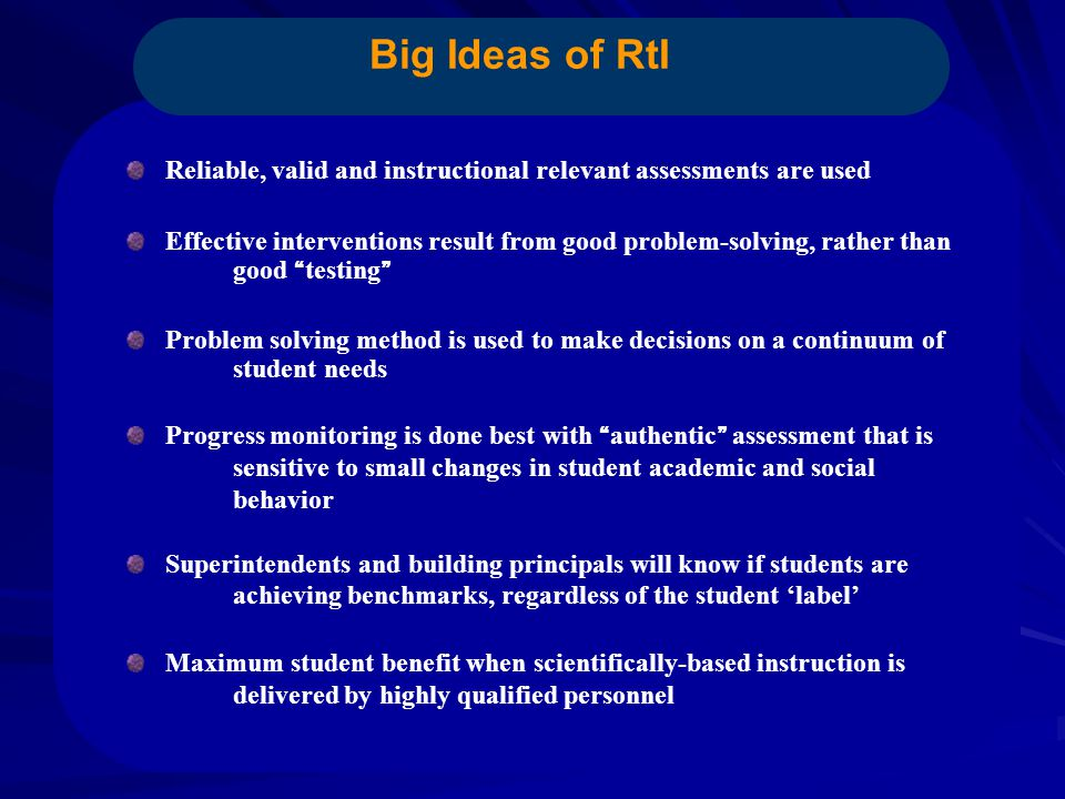 Big Ideas of RtI Reliable, valid and instructional relevant assessments are used Effective interventions result from good problem-solving, rather than good testing Problem solving method is used to make decisions on a continuum of student needs Progress monitoring is done best with authentic assessment that is sensitive to small changes in student academic and social behavior Superintendents and building principals will know if students are achieving benchmarks, regardless of the student 'label' Maximum student benefit when scientifically-based instruction is delivered by highly qualified personnel