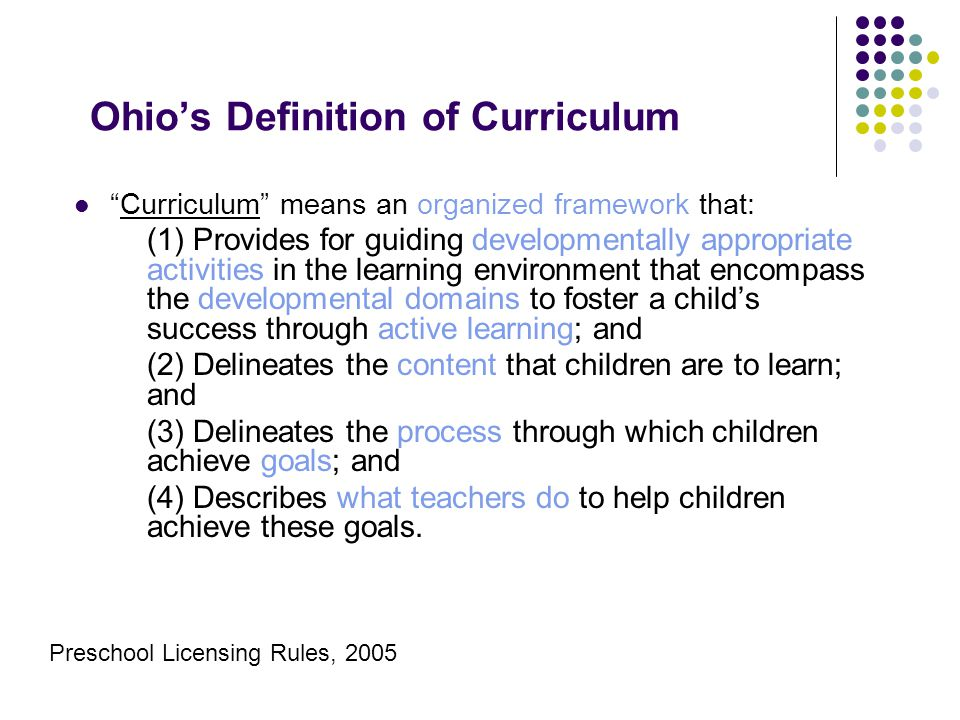 Ohio's Definition of Curriculum Curriculum means an organized framework that: (1) Provides for guiding developmentally appropriate activities in the learning environment that encompass the developmental domains to foster a child's success through active learning; and (2) Delineates the content that children are to learn; and (3) Delineates the process through which children achieve goals; and (4) Describes what teachers do to help children achieve these goals.