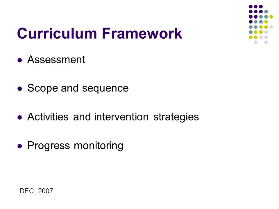 Curriculum Framework Assessment Scope and sequence Activities and intervention strategies Progress monitoring DEC, 2007