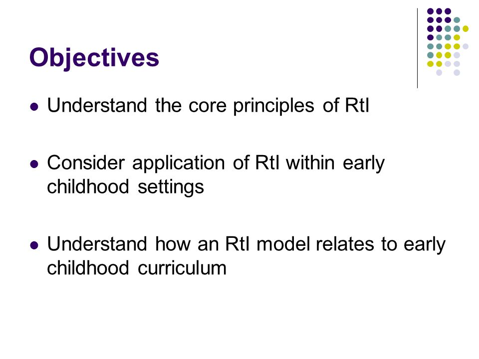 Objectives Understand the core principles of RtI Consider application of RtI within early childhood settings Understand how an RtI model relates to early childhood curriculum