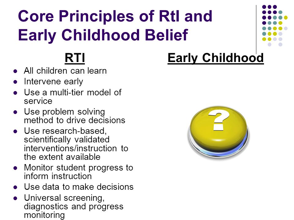Core Principles of RtI and Early Childhood Belief RTI All children can learn Intervene early Use a multi-tier model of service Use problem solving method to drive decisions Use research-based, scientifically validated interventions/instruction to the extent available Monitor student progress to inform instruction Use data to make decisions Universal screening, diagnostics and progress monitoring Early Childhood
