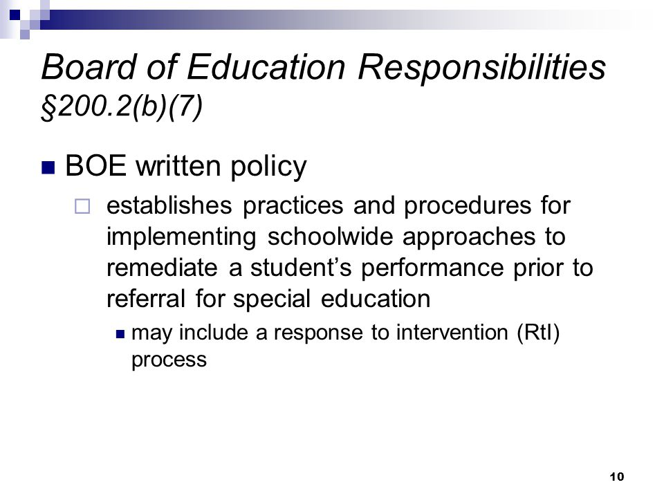 10 Board of Education Responsibilities §200.2(b)(7) BOE written policy  establishes practices and procedures for implementing schoolwide approaches to remediate a student's performance prior to referral for special education may include a response to intervention (RtI) process
