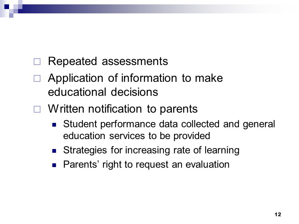 12  Repeated assessments  Application of information to make educational decisions  Written notification to parents Student performance data collected and general education services to be provided Strategies for increasing rate of learning Parents' right to request an evaluation