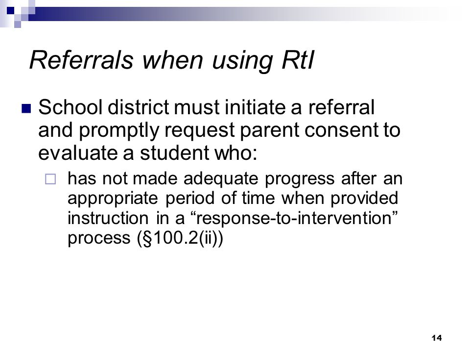 14 Referrals when using RtI School district must initiate a referral and promptly request parent consent to evaluate a student who:  has not made adequate progress after an appropriate period of time when provided instruction in a response-to-intervention process (§100.2(ii))