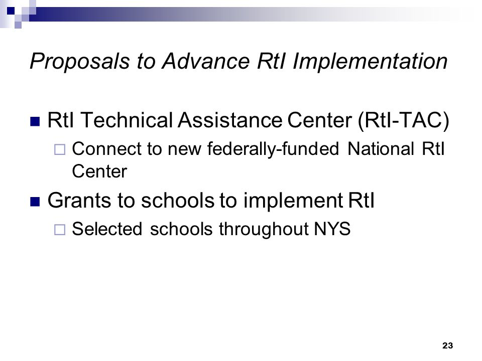 23 Proposals to Advance RtI Implementation RtI Technical Assistance Center (RtI-TAC)  Connect to new federally-funded National RtI Center Grants to schools to implement RtI  Selected schools throughout NYS
