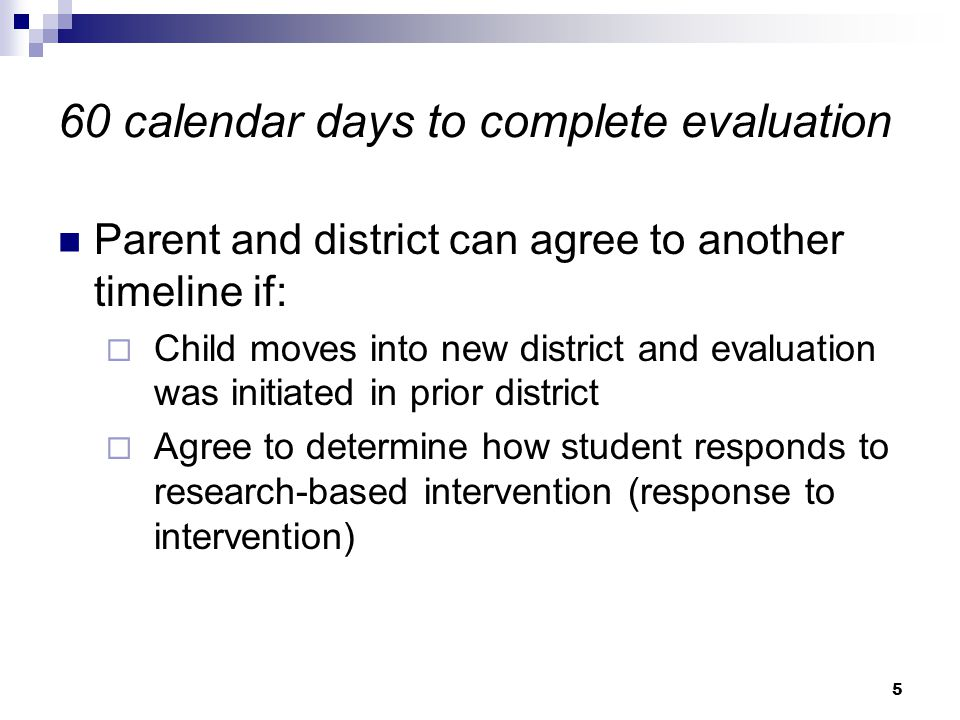 5 60 calendar days to complete evaluation Parent and district can agree to another timeline if:  Child moves into new district and evaluation was initiated in prior district  Agree to determine how student responds to research-based intervention (response to intervention)