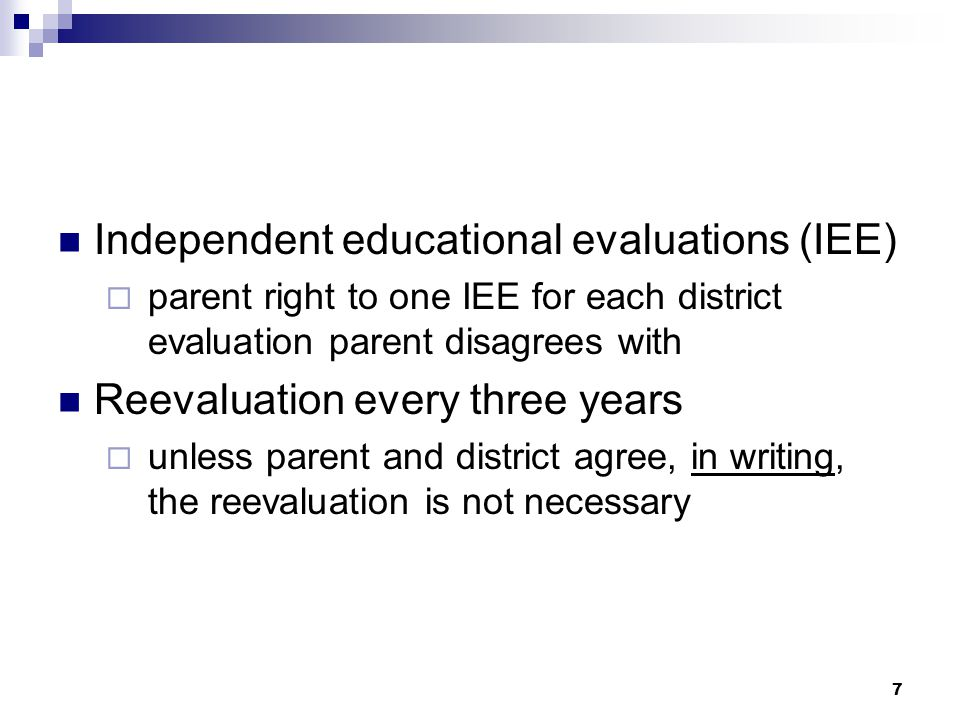 7 Independent educational evaluations (IEE)  parent right to one IEE for each district evaluation parent disagrees with Reevaluation every three years  unless parent and district agree, in writing, the reevaluation is not necessary