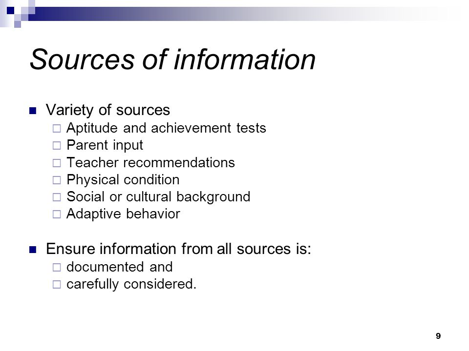 9 Sources of information Variety of sources  Aptitude and achievement tests  Parent input  Teacher recommendations  Physical condition  Social or cultural background  Adaptive behavior Ensure information from all sources is:  documented and  carefully considered.