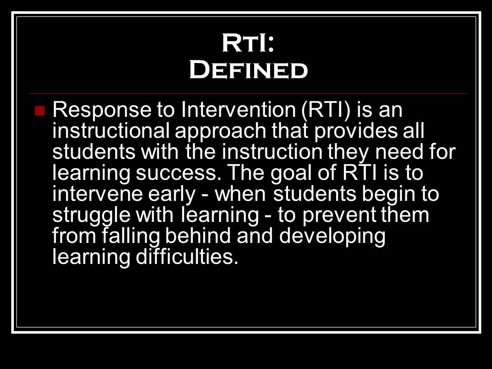 RtI: Defined Response to Intervention (RTI) is an instructional approach that provides all students with the instruction they need for learning success.