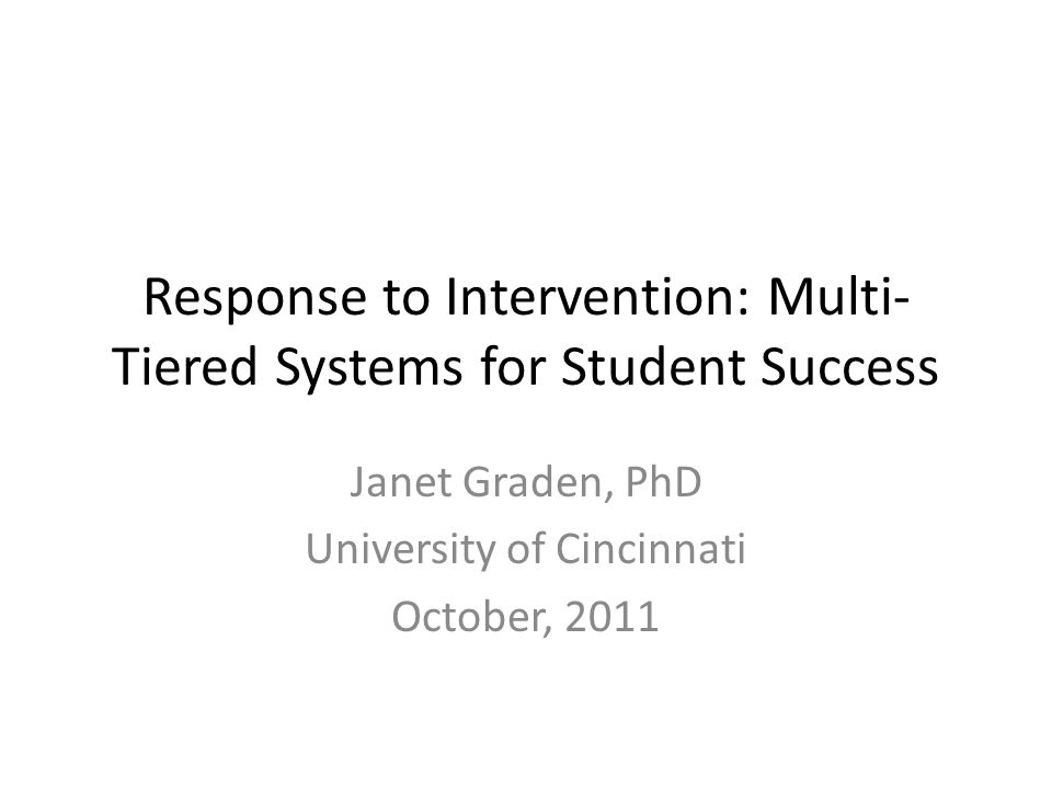 Response to Intervention: Multi- Tiered Systems for Student Success Janet Graden, PhD University of Cincinnati October, 2011