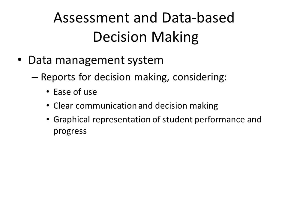 Assessment and Data-based Decision Making Data management system – Reports for decision making, considering: Ease of use Clear communication and decision making Graphical representation of student performance and progress