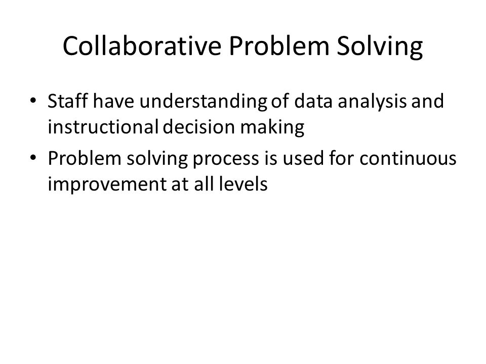 Collaborative Problem Solving Staff have understanding of data analysis and instructional decision making Problem solving process is used for continuous improvement at all levels