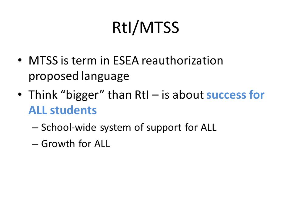 RtI/MTSS MTSS is term in ESEA reauthorization proposed language Think bigger than RtI – is about success for ALL students – School-wide system of support for ALL – Growth for ALL
